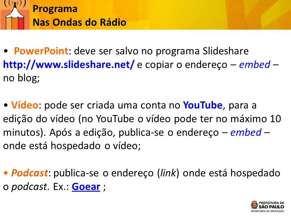 Programa Nas Ondas do Rádio PowerPoint: deve ser salvo no programa Slideshare http://www.slideshare.net/ e copiar o endereço – embed – no blog; Vídeo:
