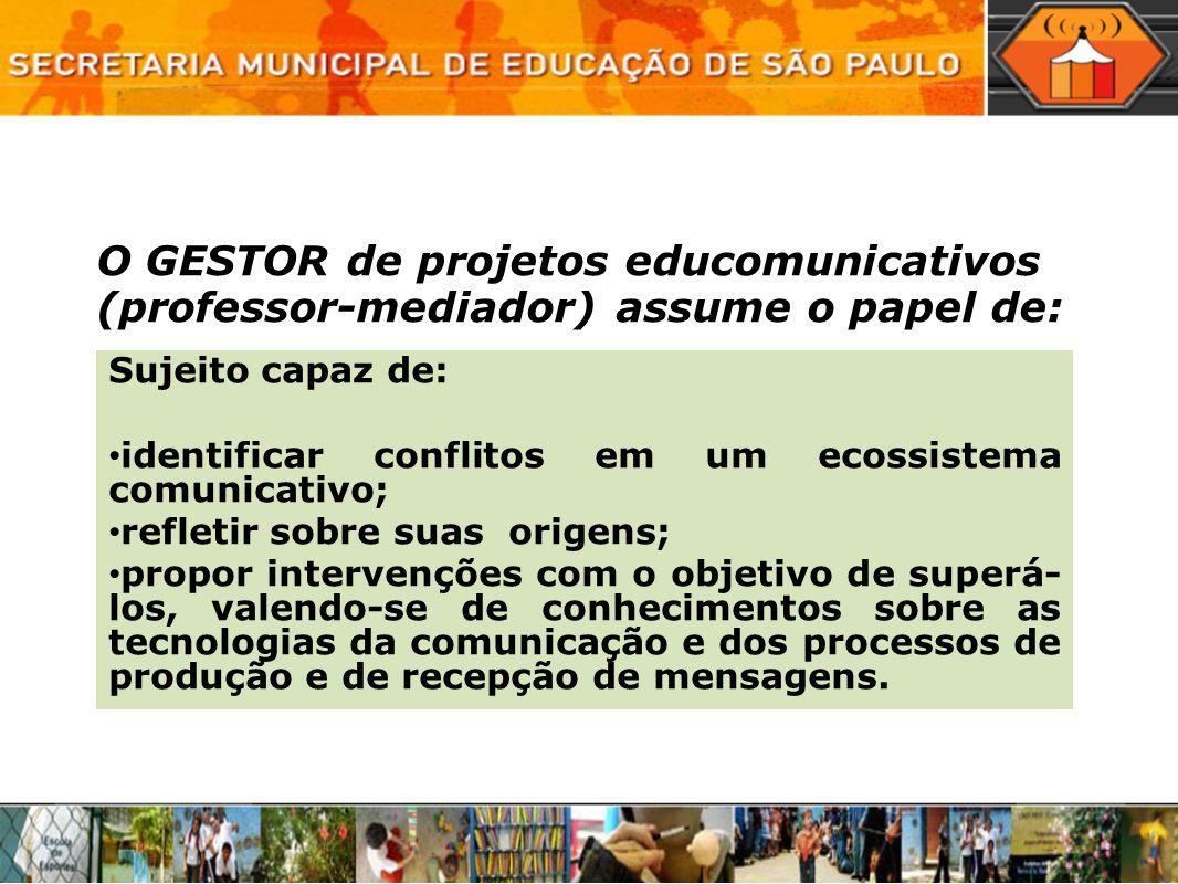 O GESTOR de projetos educomunicativos (professor-mediador) assume o papel de: Sujeito capaz de: identificar conflitos em um ecossistema comunicativo;