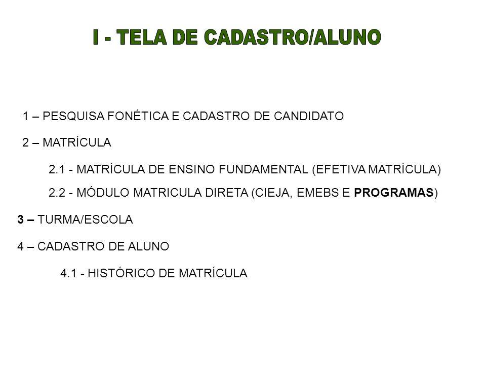 1 – PESQUISA FONÉTICA E CADASTRO DE CANDIDATO 2 – MATRÍCULA 2.1 - MATRÍCULA DE ENSINO FUNDAMENTAL (EFETIVA MATRÍCULA) 2.2 - MÓDULO MATRICULA DIRETA (CIEJA, EMEBS E PROGRAMAS) 4.1 - HISTÓRICO DE MATRÍCULA 4 – CADASTRO DE ALUNO 3 – TURMA/ESCOLA