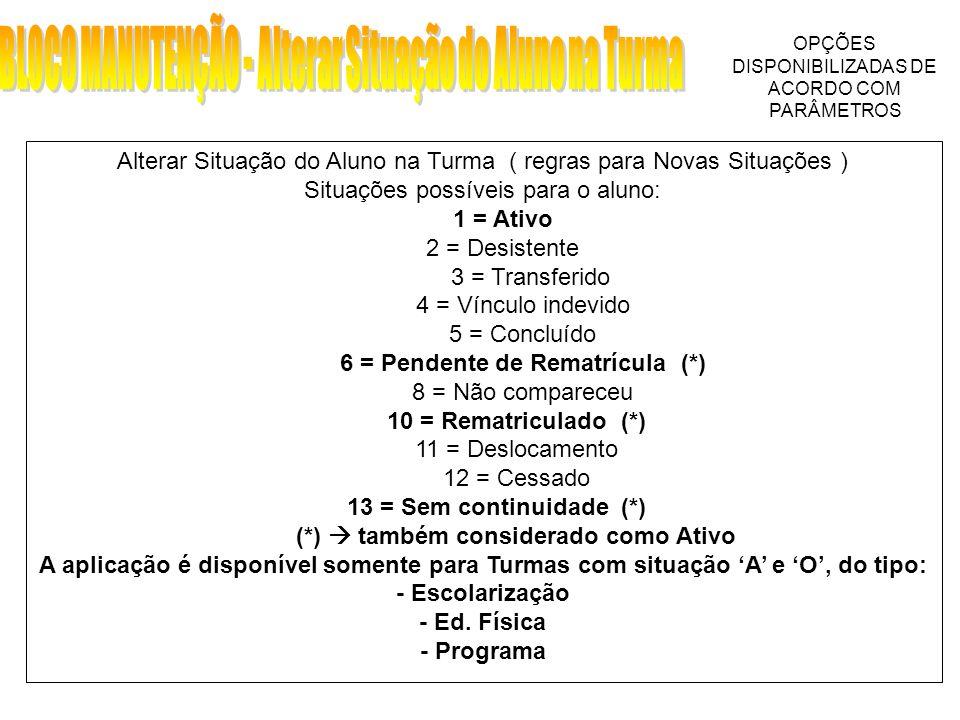 Alterar Situação do Aluno na Turma ( regras para Novas Situações ) Situações possíveis para o aluno: 1 = Ativo 2 = Desistente 3 = Transferido 4 = Vínculo indevido 5 = Concluído 6 = Pendente de Rematrícula (*) 8 = Não compareceu 10 = Rematriculado (*) 11 = Deslocamento 12 = Cessado 13 = Sem continuidade (*) (*) também considerado como Ativo A aplicação é disponível somente para Turmas com situação A e O, do tipo: - Escolarização - Ed.