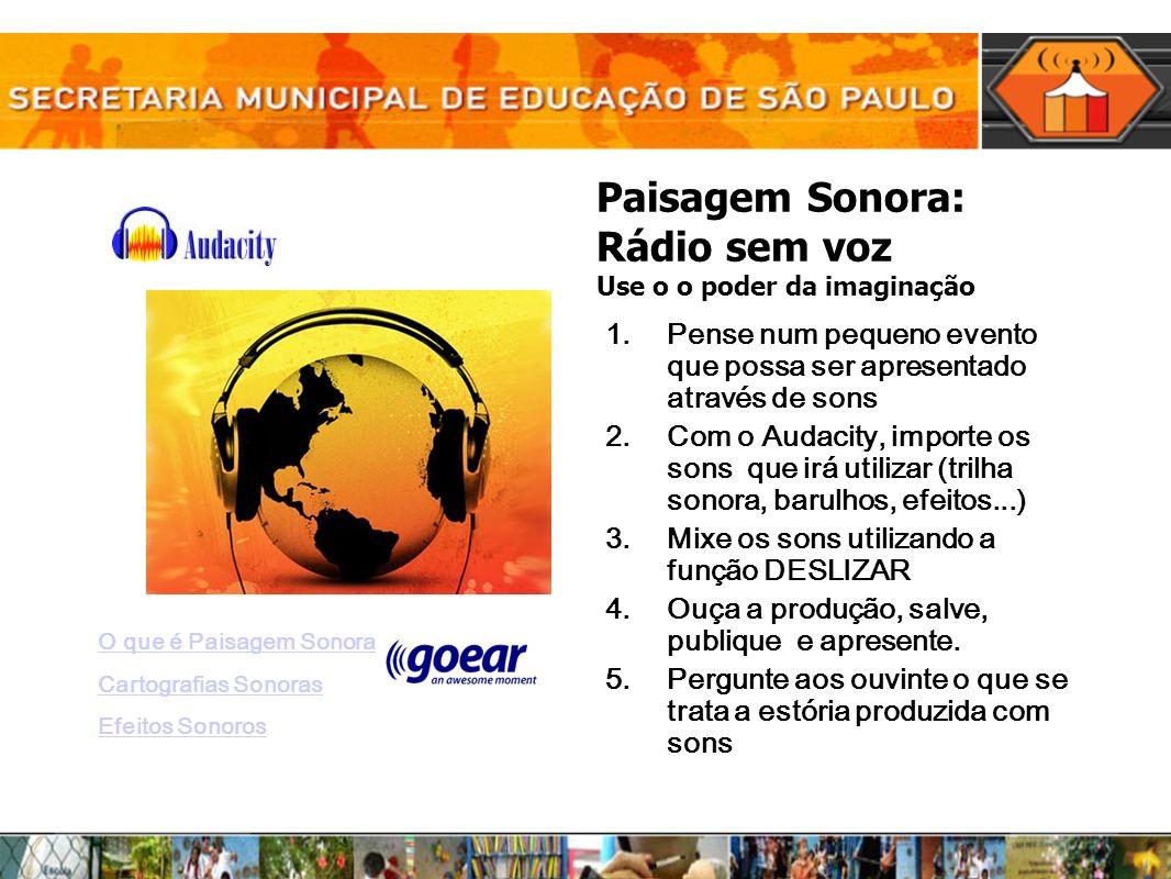 Paisagem Sonora: Rádio sem voz Use o o poder da imaginação 1.Pense num pequeno evento que possa ser apresentado através de sons 2.Com o Audacity, impo