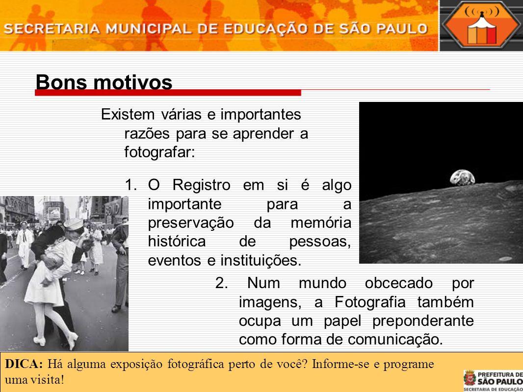 Bons motivos Existem várias e importantes razões para se aprender a fotografar: 1.O Registro em si é algo importante para a preservação da memória histórica de pessoas, eventos e instituições.