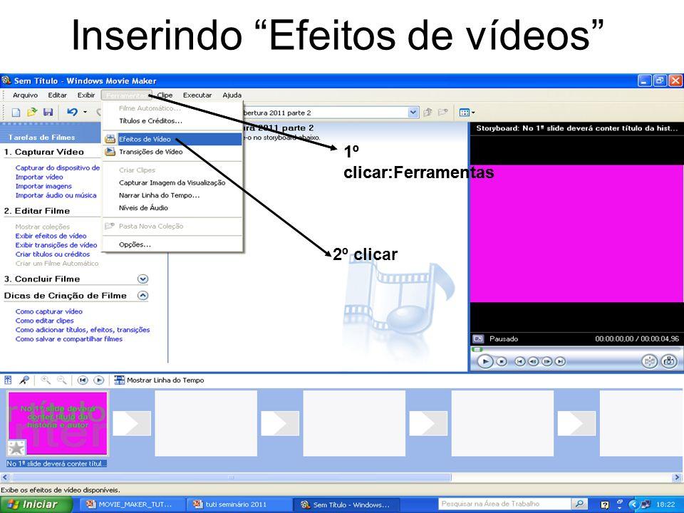 Inserindo Efeitos de vídeos 1º clicar:Ferramentas 2º clicar 1º clicar:Ferramentas