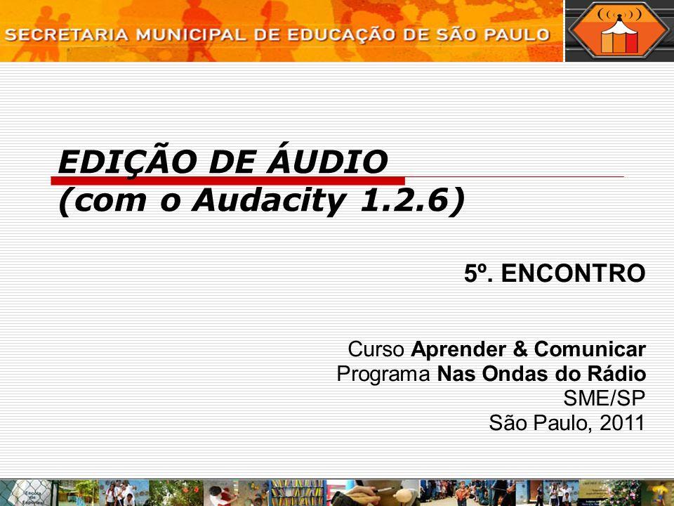 EDIÇÃO DE ÁUDIO (com o Audacity 1.2.6) 5º. ENCONTRO Curso Aprender & Comunicar Programa Nas Ondas do Rádio SME/SP São Paulo, 2011