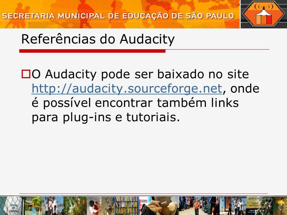Referências do Audacity O Audacity pode ser baixado no site http://audacity.sourceforge.net, onde é possível encontrar também links para plug-ins e tu