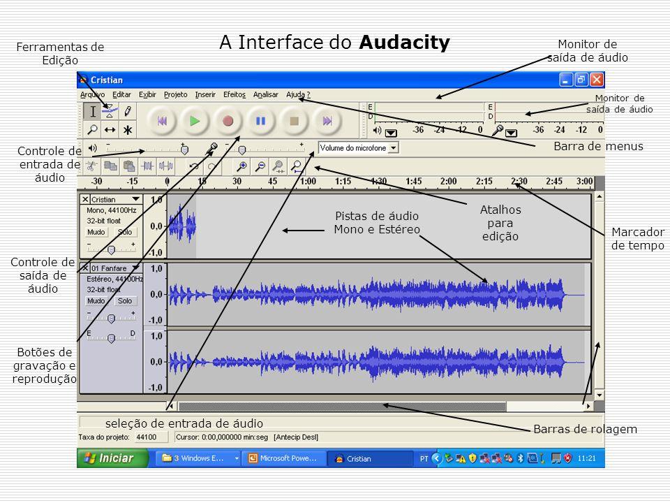 A Interface do Audacity Pistas de áudio Mono e Estéreo Ferramentas de Edição Controle de entrada de áudio Controle de saída de áudio Monitor de saída