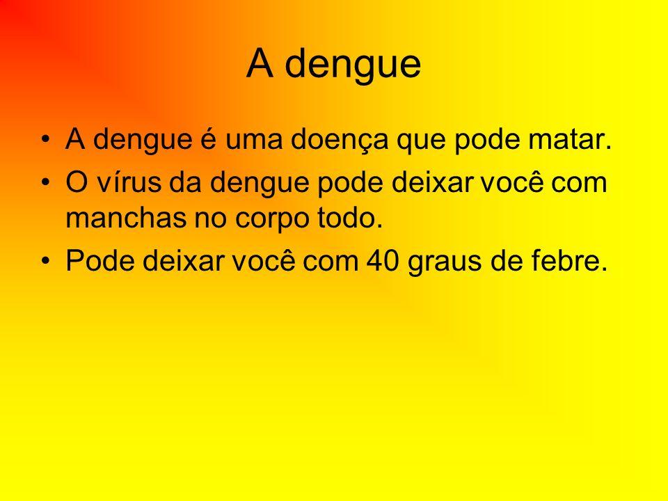 A dengue A dengue é uma doença que pode matar. O vírus da dengue pode deixar você com manchas no corpo todo. Pode deixar você com 40 graus de febre.