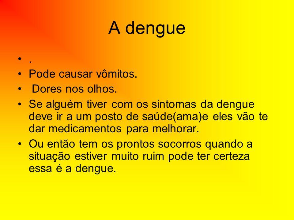 A dengue. Pode causar vômitos. Dores nos olhos. Se alguém tiver com os sintomas da dengue deve ir a um posto de saúde(ama)e eles vão te dar medicament