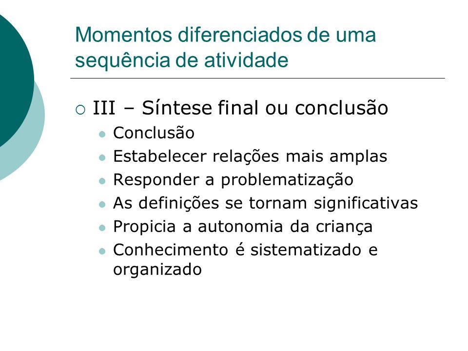Momentos diferenciados de uma sequência de atividade III – Síntese final ou conclusão Conclusão Estabelecer relações mais amplas Responder a problemat