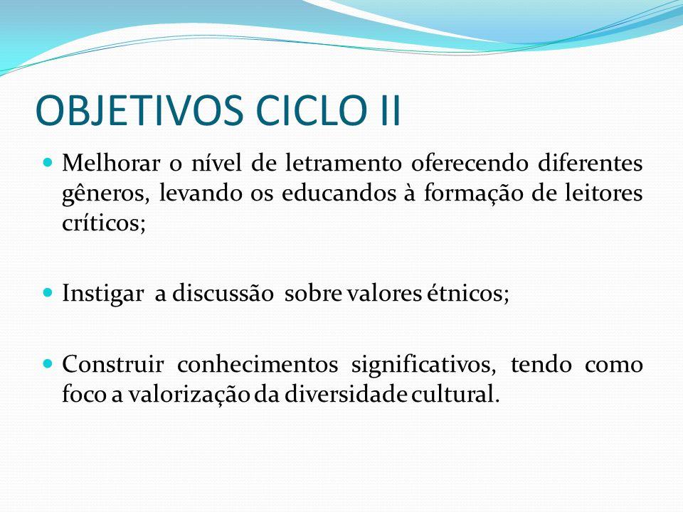 OBJETIVOS CICLO II Melhorar o nível de letramento oferecendo diferentes gêneros, levando os educandos à formação de leitores críticos; Instigar a discussão sobre valores étnicos; Construir conhecimentos significativos, tendo como foco a valorização da diversidade cultural.
