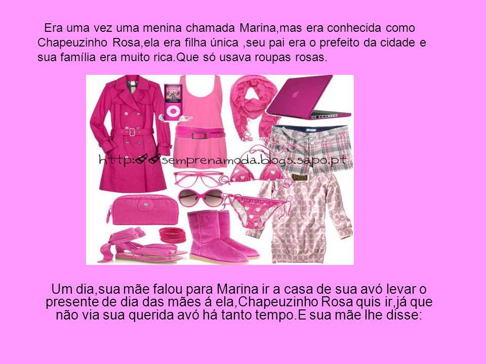 Um dia,sua mãe falou para Marina ir a casa de sua avó levar o presente de dia das mães á ela,Chapeuzinho Rosa quis ir,já que não via sua querida avó h