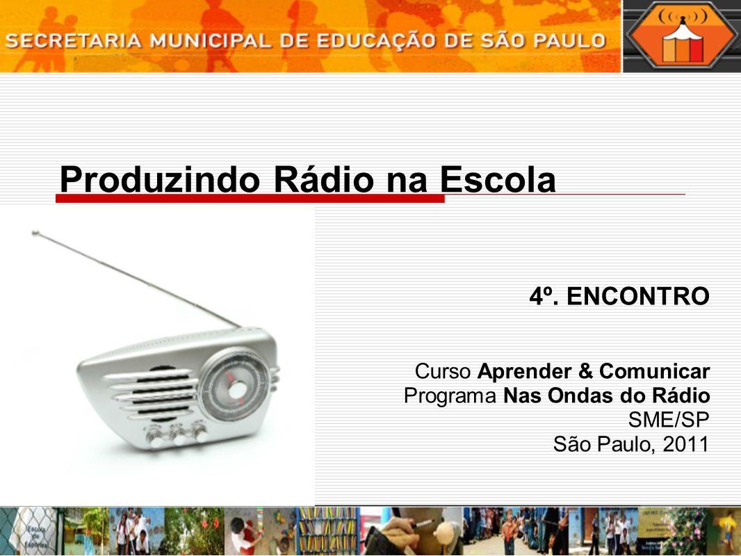 Produzindo Rádio na Escola 4º. ENCONTRO Curso Aprender & Comunicar Programa Nas Ondas do Rádio SME/SP São Paulo, 2011