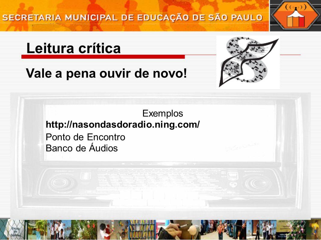 Leitura crítica Vale a pena ouvir de novo! Exemplos http://nasondasdoradio.ning.com/ Ponto de Encontro Banco de Áudios