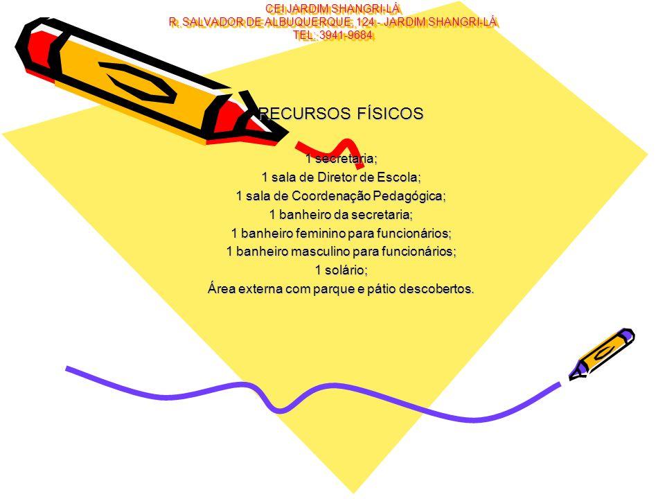 CEI JARDIM SHANGRI-LÁ R. SALVADOR DE ALBUQUERQUE, 124 - JARDIM SHANGRI-LÁ TEL: 3941-9684 RECURSOS FÍSICOS 1 secretaria; 1 sala de Diretor de Escola; 1