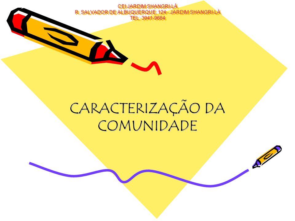 CEI JARDIM SHANGRI-LÁ R. SALVADOR DE ALBUQUERQUE, 124 - JARDIM SHANGRI-LÁ TEL: 3941-9684 CARACTERIZAÇÃO DA COMUNIDADE
