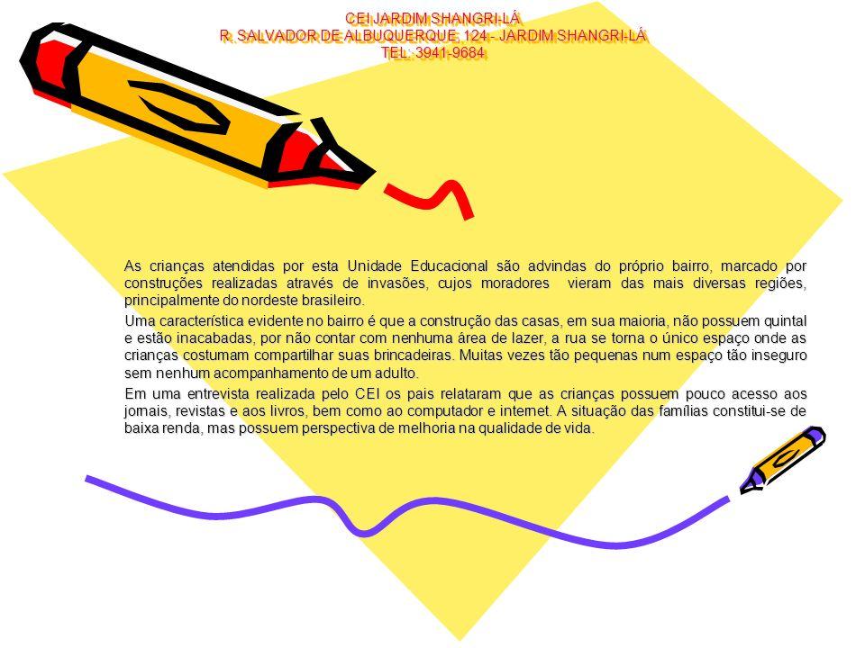 CEI JARDIM SHANGRI-LÁ R. SALVADOR DE ALBUQUERQUE, 124 - JARDIM SHANGRI-LÁ TEL: 3941-9684 As crianças atendidas por esta Unidade Educacional são advind