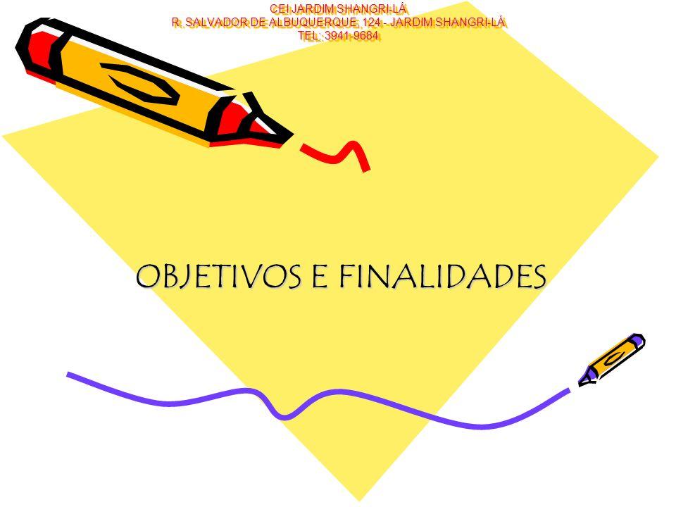 CEI JARDIM SHANGRI-LÁ R. SALVADOR DE ALBUQUERQUE, 124 - JARDIM SHANGRI-LÁ TEL: 3941-9684 OBJETIVOS E FINALIDADES
