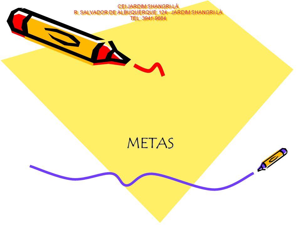 CEI JARDIM SHANGRI-LÁ R. SALVADOR DE ALBUQUERQUE, 124 - JARDIM SHANGRI-LÁ TEL: 3941-9684 METAS
