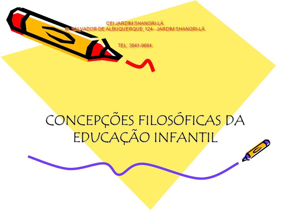 CEI JARDIM SHANGRI-LÁ R. SALVADOR DE ALBUQUERQUE, 124 - JARDIM SHANGRI-LÁ TEL: 3941-9684 CONCEPÇÕES FILOSÓFICAS DA EDUCAÇÃO INFANTIL