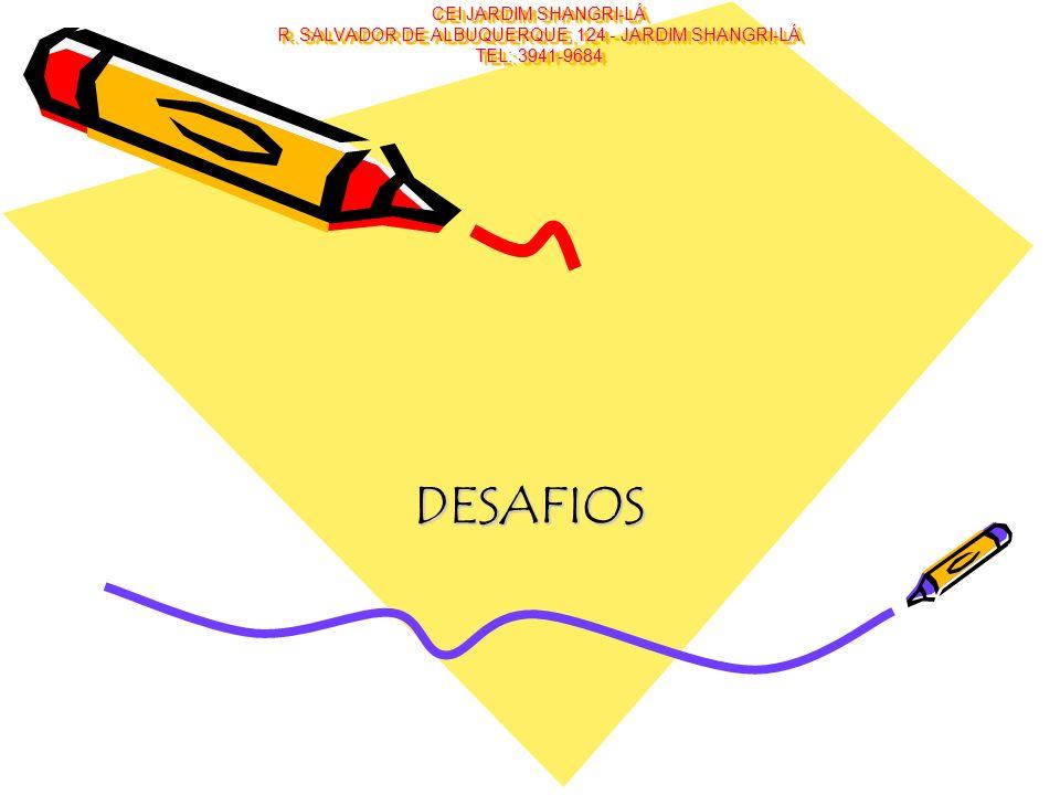 CEI JARDIM SHANGRI-LÁ R. SALVADOR DE ALBUQUERQUE, 124 - JARDIM SHANGRI-LÁ TEL: 3941-9684 DESAFIOS