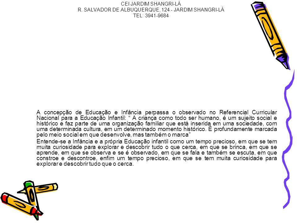 CEI JARDIM SHANGRI-LÁ R. SALVADOR DE ALBUQUERQUE, 124 - JARDIM SHANGRI-LÁ TEL: 3941-9684 A concepção de Educação e Infância perpassa o observado no Re