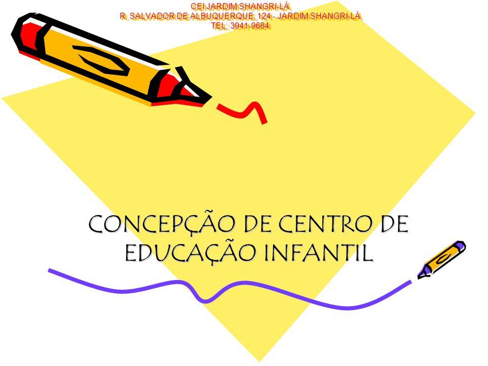 CEI JARDIM SHANGRI-LÁ R. SALVADOR DE ALBUQUERQUE, 124 - JARDIM SHANGRI-LÁ TEL: 3941-9684 CONCEPÇÃO DE CENTRO DE EDUCAÇÃO INFANTIL