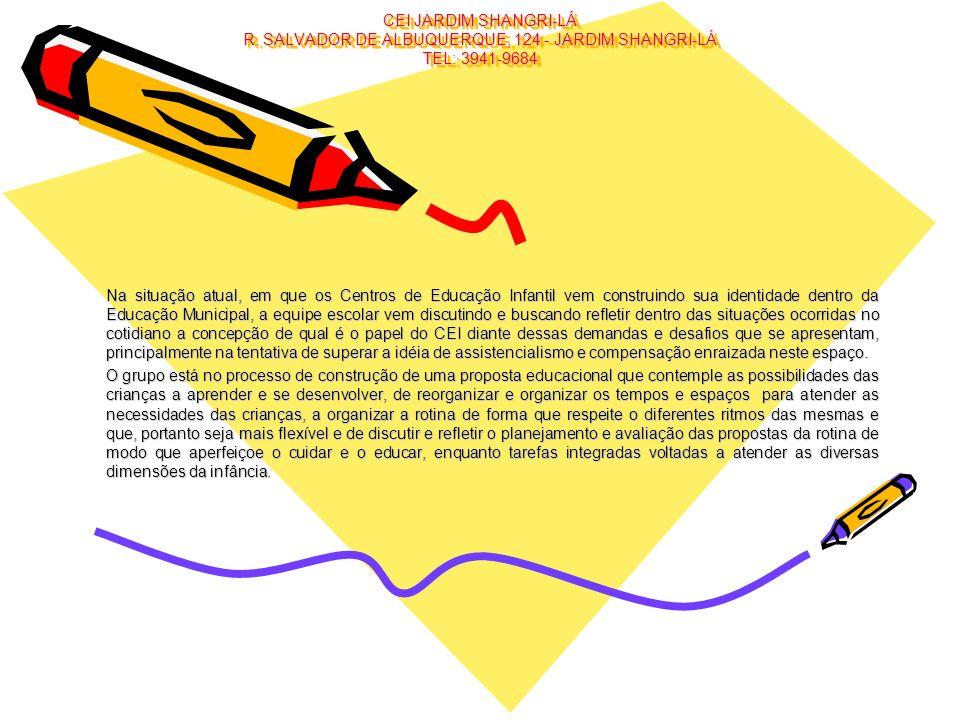 CEI JARDIM SHANGRI-LÁ R. SALVADOR DE ALBUQUERQUE, 124 - JARDIM SHANGRI-LÁ TEL: 3941-9684 Na situação atual, em que os Centros de Educação Infantil vem