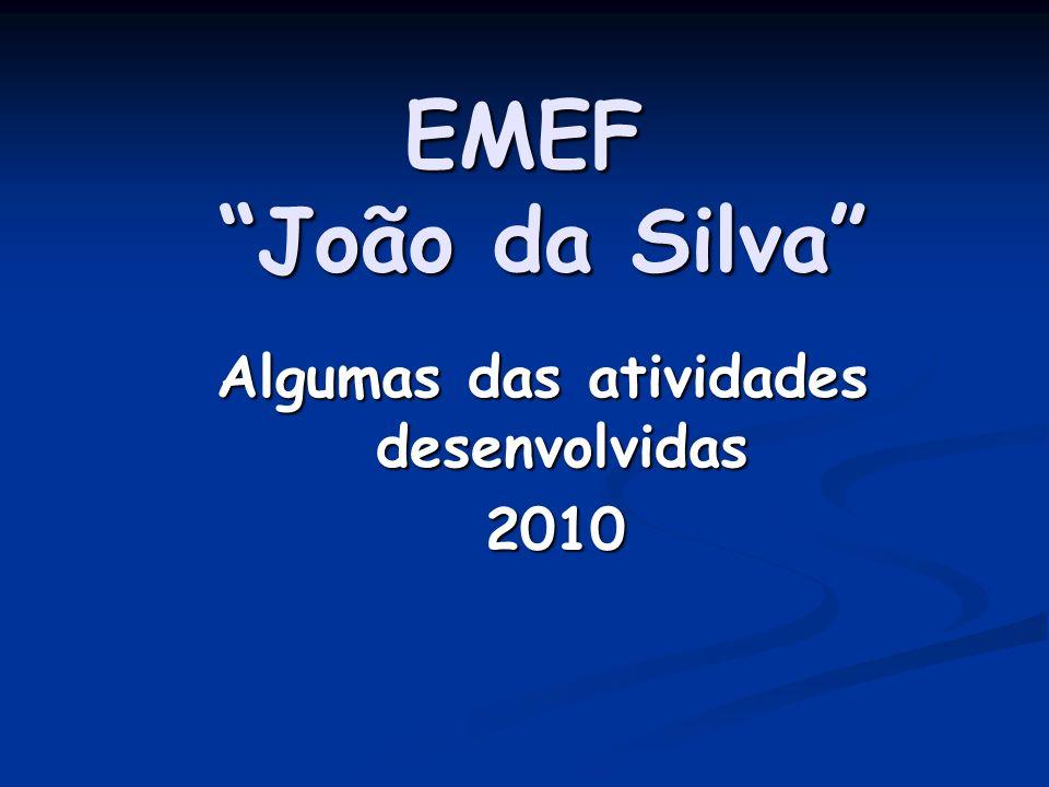 EMEF João da Silva Algumas das atividades desenvolvidas 2010 2010