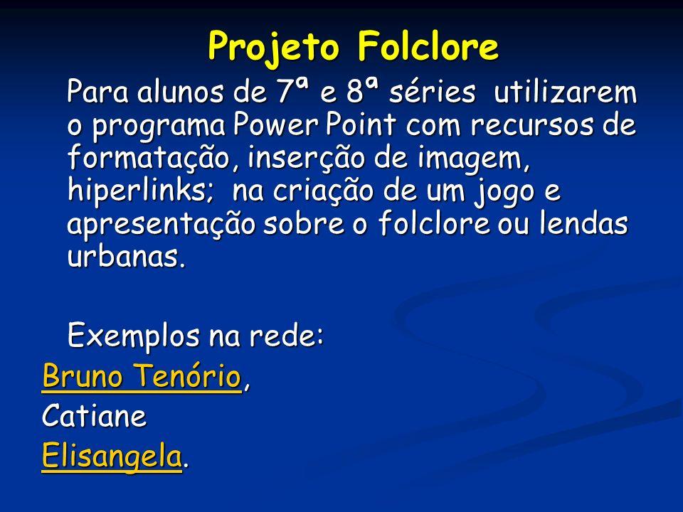 Projeto Folclore Para alunos de 7ª e 8ª séries utilizarem o programa Power Point com recursos de formatação, inserção de imagem, hiperlinks; na criação de um jogo e apresentação sobre o folclore ou lendas urbanas.