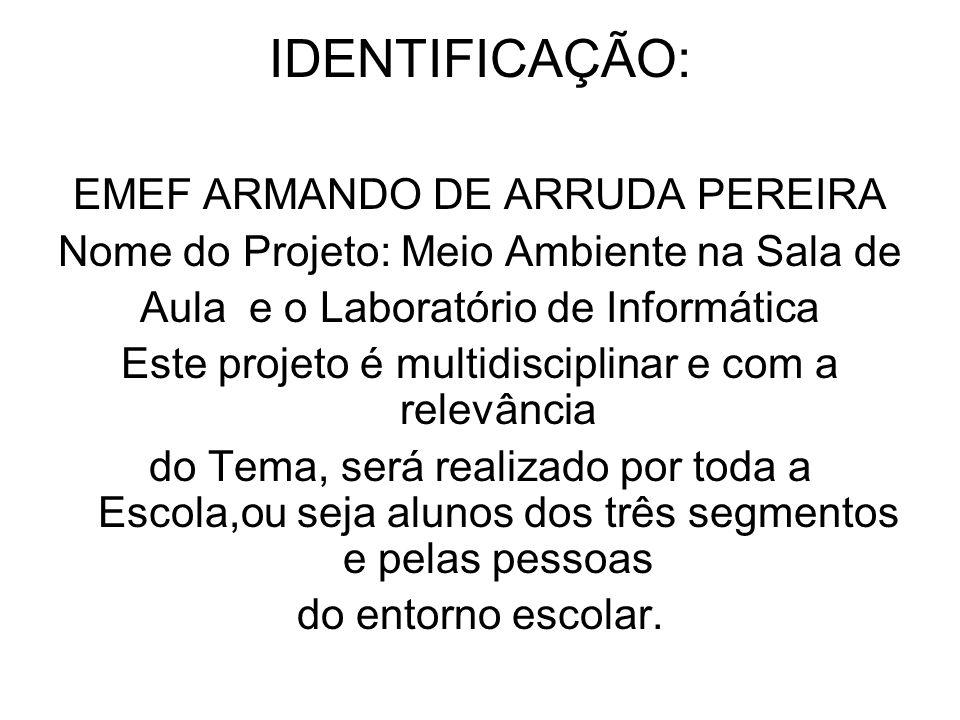IDENTIFICAÇÃO: EMEF ARMANDO DE ARRUDA PEREIRA Nome do Projeto: Meio Ambiente na Sala de Aula e o Laboratório de Informática Este projeto é multidiscip