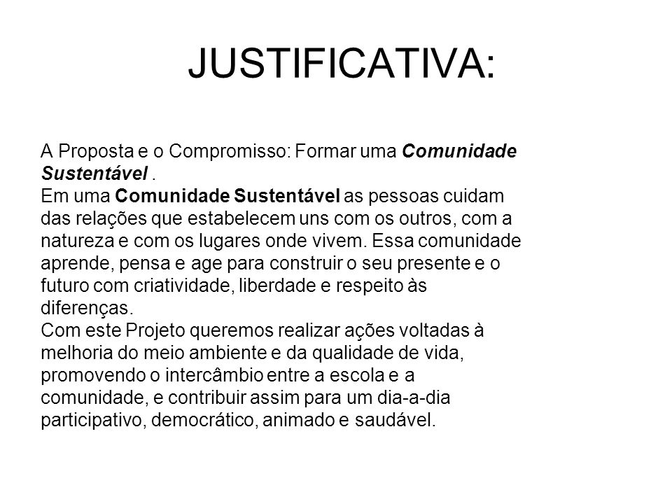 JUSTIFICATIVA: A Proposta e o Compromisso: Formar uma Comunidade Sustentável. Em uma Comunidade Sustentável as pessoas cuidam das relações que estabel