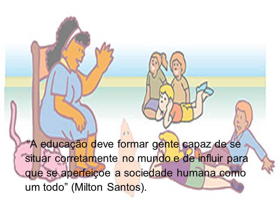 Educação A educação deve formar gente capaz de se situar corretamente no mundo e de influir para que se aperfeiçoe a sociedade humana como um todo (Milton Santos).