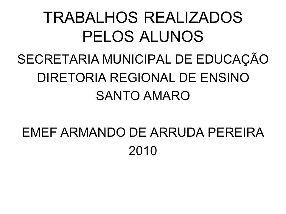 TRABALHOS REALIZADOS PELOS ALUNOS SECRETARIA MUNICIPAL DE EDUCAÇÃO DIRETORIA REGIONAL DE ENSINO SANTO AMARO EMEF ARMANDO DE ARRUDA PEREIRA 2010