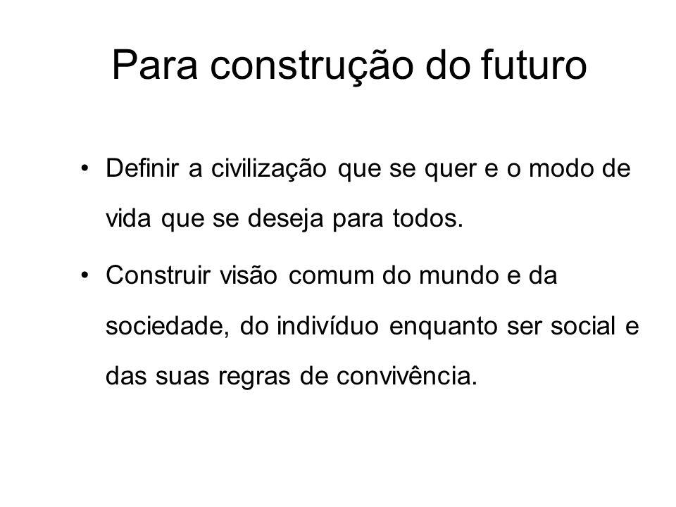 Para construção do futuro Definir a civilização que se quer e o modo de vida que se deseja para todos. Construir visão comum do mundo e da sociedade,