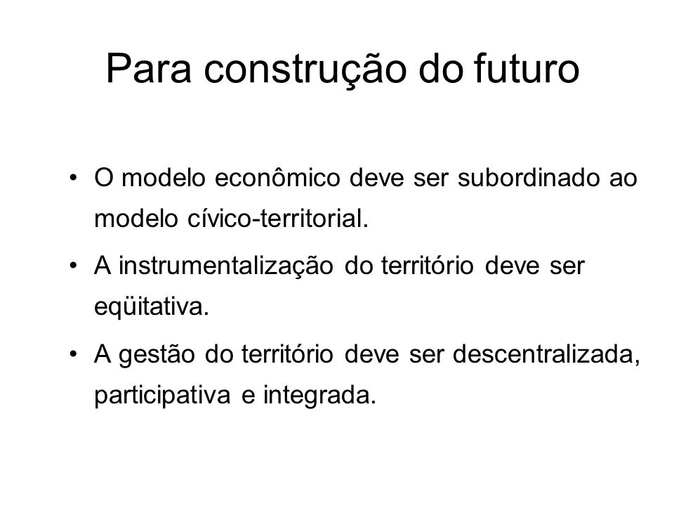 O modelo econômico deve ser subordinado ao modelo cívico-territorial. A instrumentalização do território deve ser eqüitativa. A gestão do território d