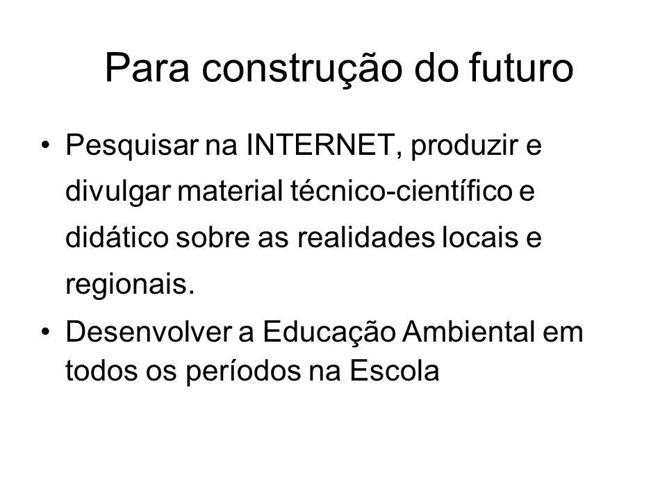 Pesquisar na INTERNET, produzir e divulgar material técnico-científico e didático sobre as realidades locais e regionais. Desenvolver a Educação Ambie