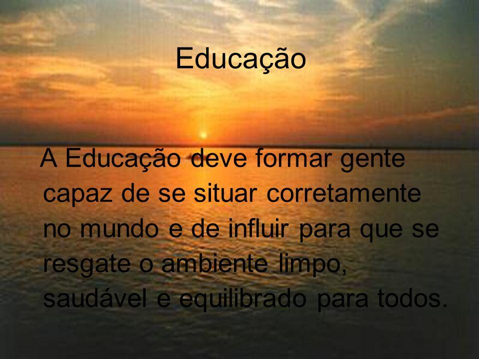 Educação A Educação deve formar gente capaz de se situar corretamente no mundo e de influir para que se resgate o ambiente limpo, saudável e equilibra