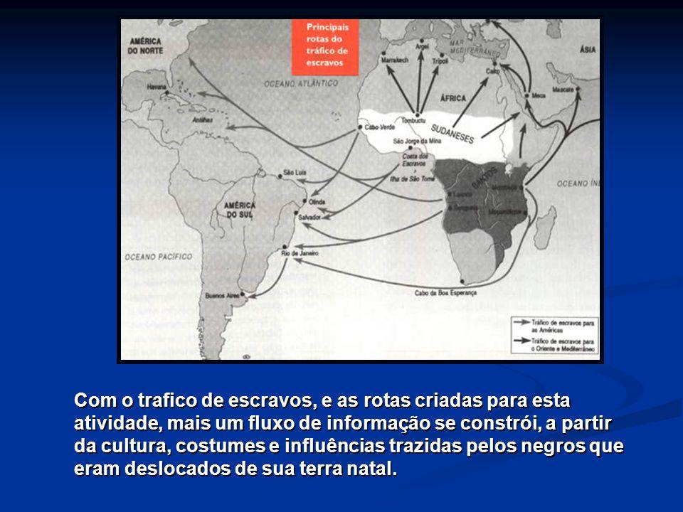 Com o trafico de escravos, e as rotas criadas para esta atividade, mais um fluxo de informação se constrói, a partir da cultura, costumes e influência