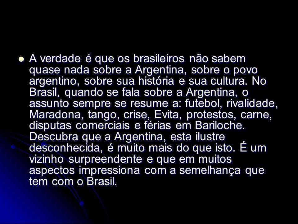 A verdade é que os brasileiros não sabem quase nada sobre a Argentina, sobre o povo argentino, sobre sua história e sua cultura.