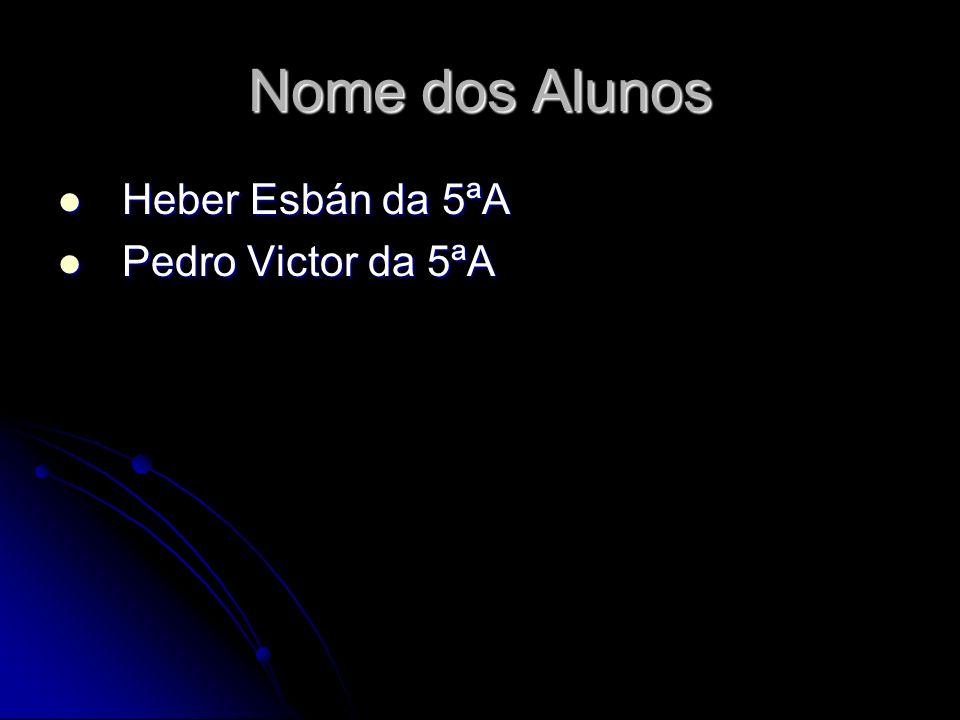 Nome dos Alunos Heber Esbán da 5ªA Heber Esbán da 5ªA Pedro Victor da 5ªA Pedro Victor da 5ªA