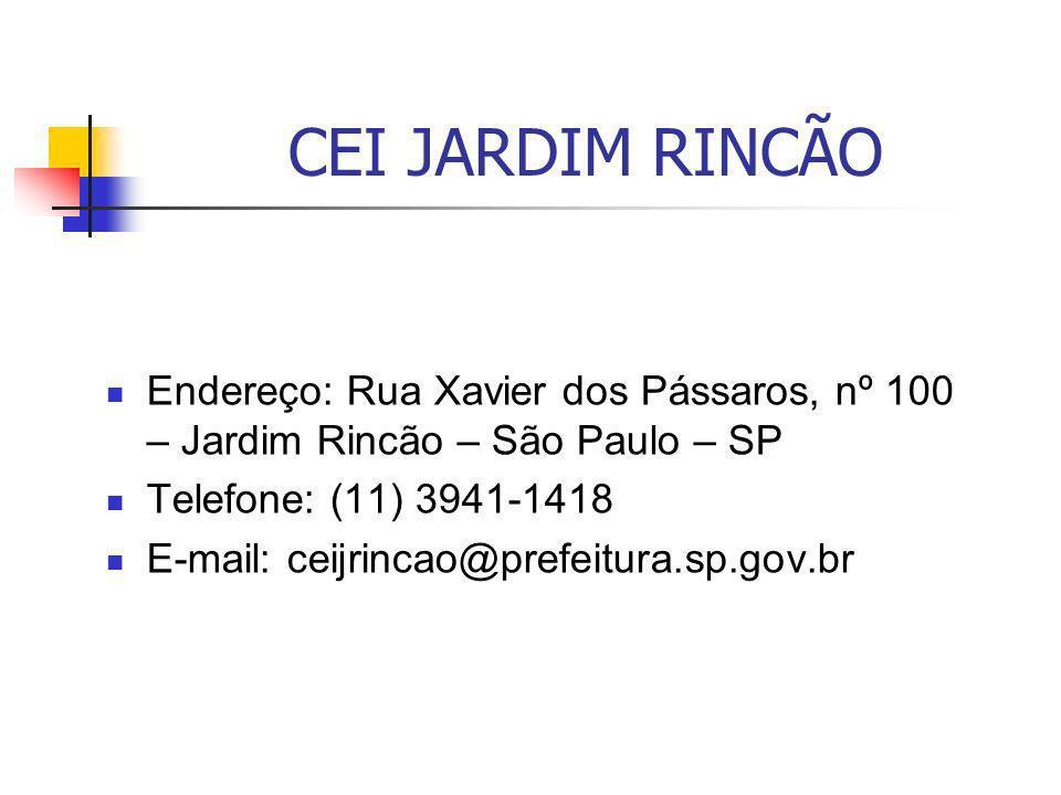 CEI JARDIM RINCÃO Endereço: Rua Xavier dos Pássaros, nº 100 – Jardim Rincão – São Paulo – SP Telefone: (11) 3941-1418 E-mail: ceijrincao@prefeitura.sp
