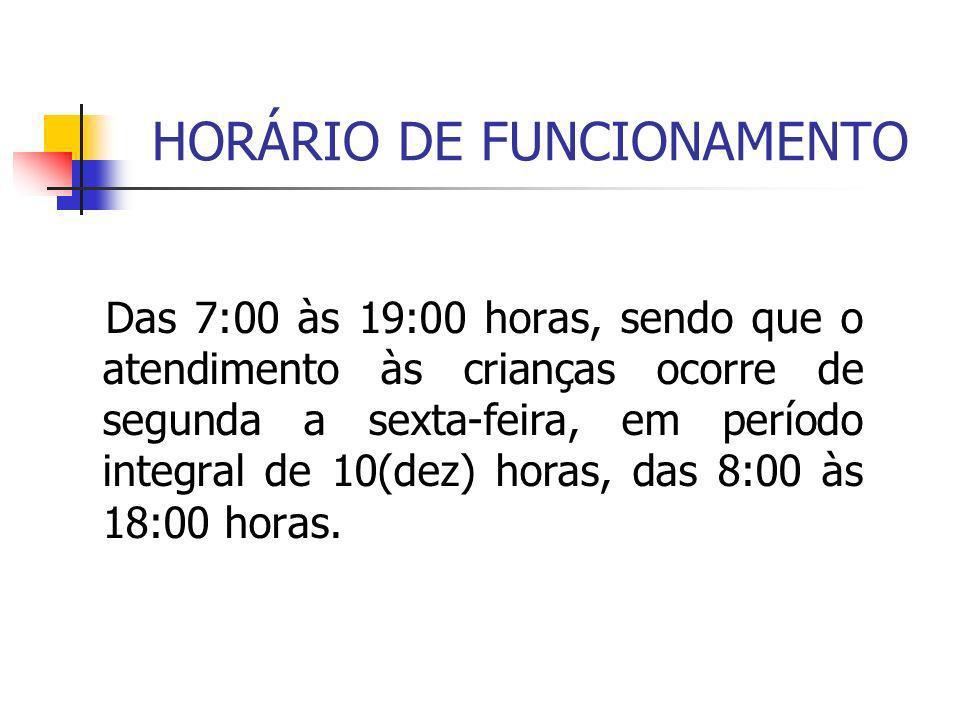 HORÁRIO DE FUNCIONAMENTO Das 7:00 às 19:00 horas, sendo que o atendimento às crianças ocorre de segunda a sexta-feira, em período integral de 10(dez)