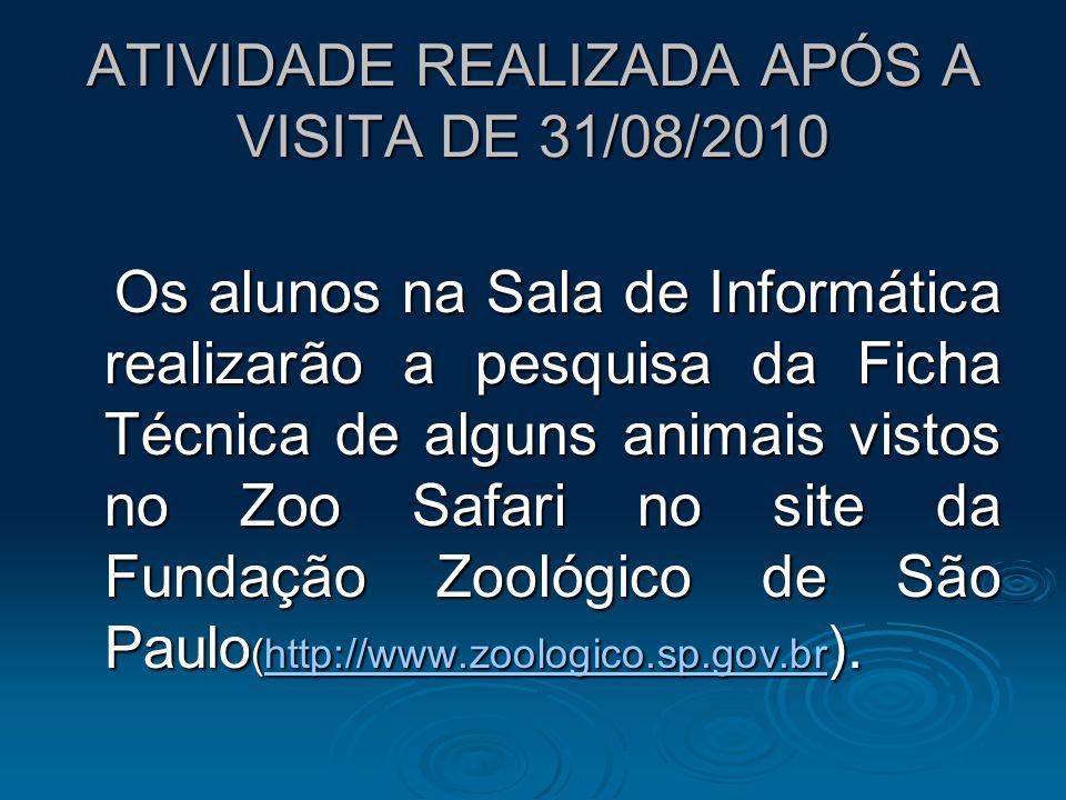 ATIVIDADE REALIZADA APÓS A VISITA DE 31/08/2010 Os alunos na Sala de Informática realizarão a pesquisa da Ficha Técnica de alguns animais vistos no Zo