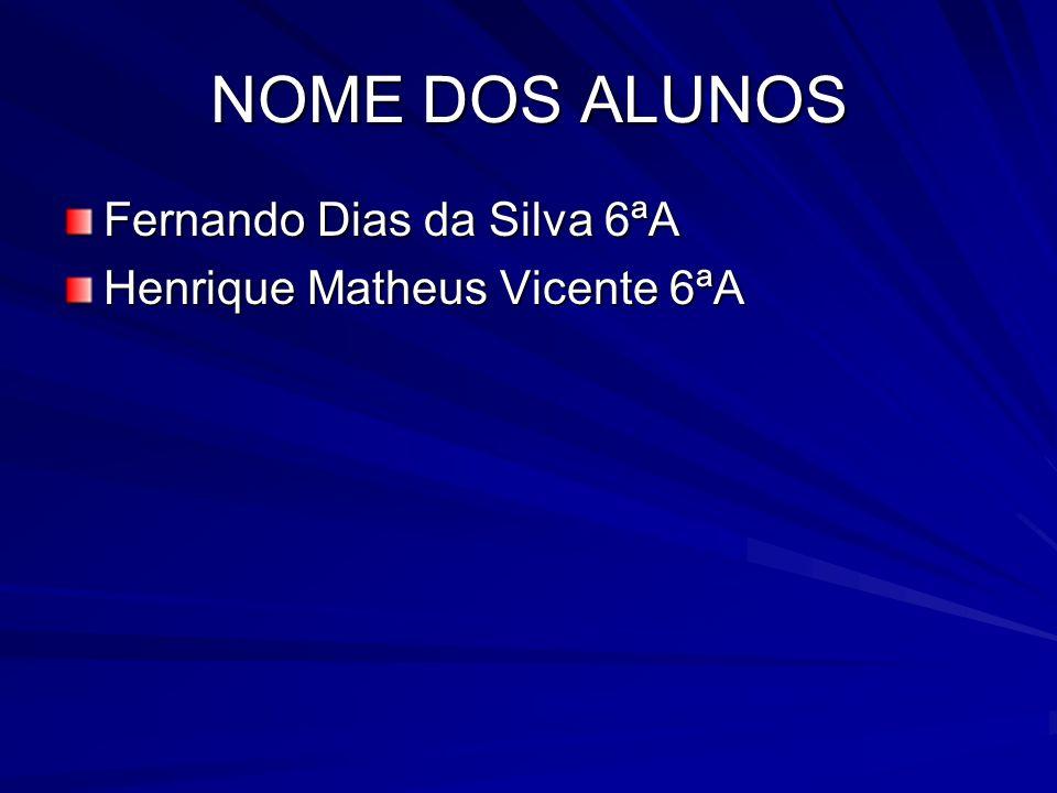 NOME DOS ALUNOS Fernando Dias da Silva 6ªA Henrique Matheus Vicente 6ªA