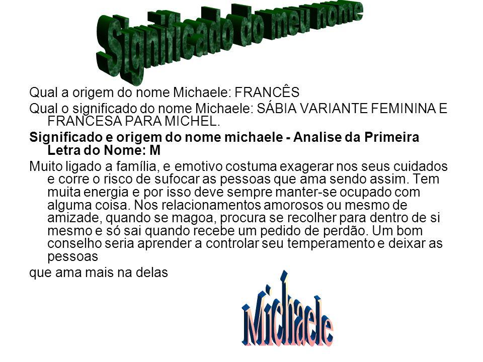 Qual a origem do nome Michaele: FRANCÊS Qual o significado do nome Michaele: SÁBIA VARIANTE FEMININA E FRANCESA PARA MICHEL. Significado e origem do n