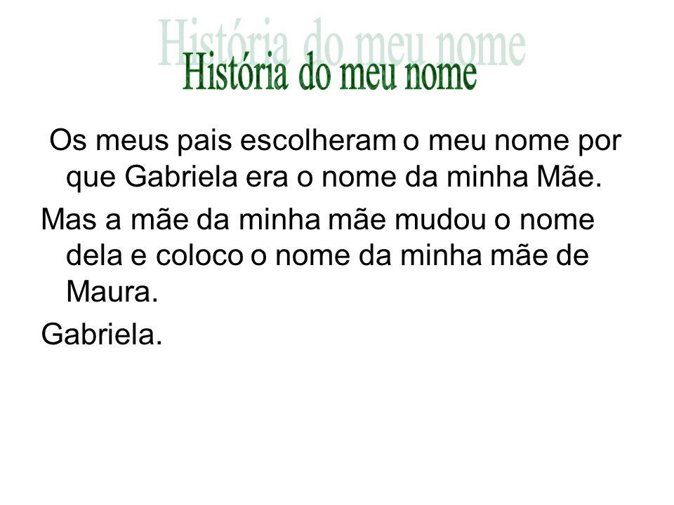 Os meus pais escolheram o meu nome por que Gabriela era o nome da minha Mãe. Mas a mãe da minha mãe mudou o nome dela e coloco o nome da minha mãe de