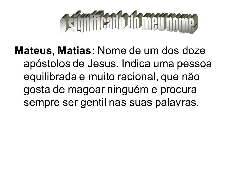 Mateus, Matias: Nome de um dos doze apóstolos de Jesus. Indica uma pessoa equilibrada e muito racional, que não gosta de magoar ninguém e procura semp