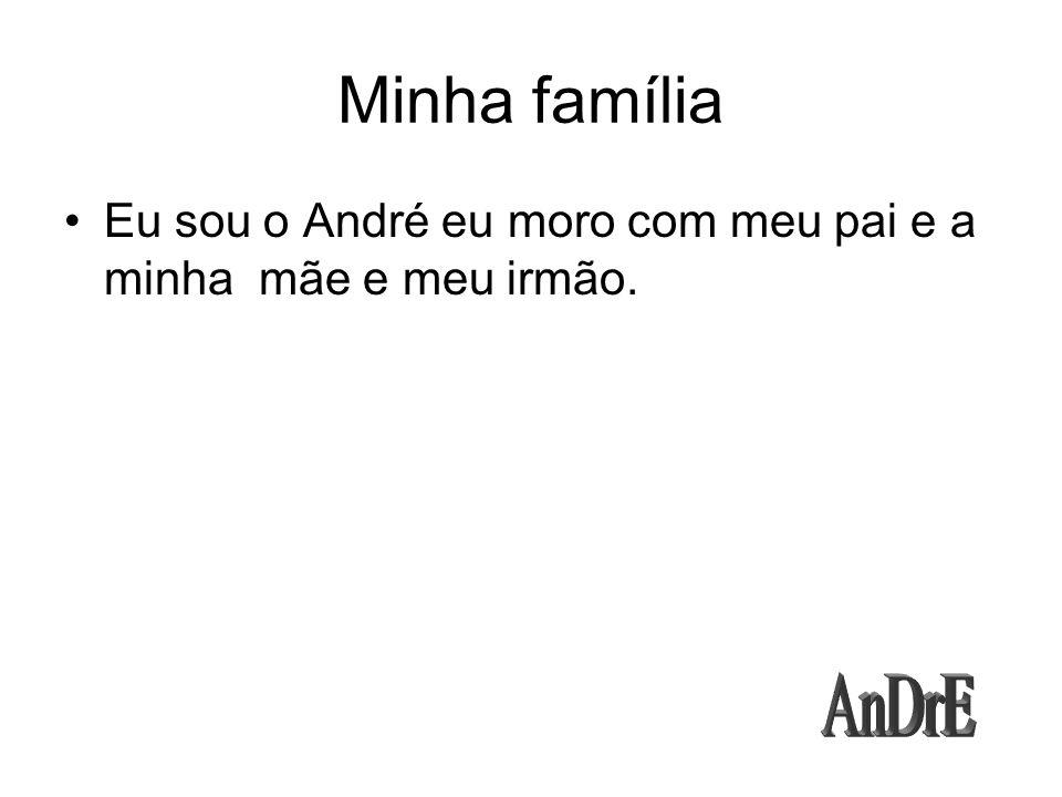 Minha família Eu sou o André eu moro com meu pai e a minha mãe e meu irmão.