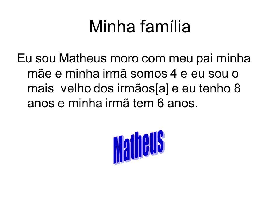 Minha família Eu sou Matheus moro com meu pai minha mãe e minha irmã somos 4 e eu sou o mais velho dos irmãos[a] e eu tenho 8 anos e minha irmã tem 6