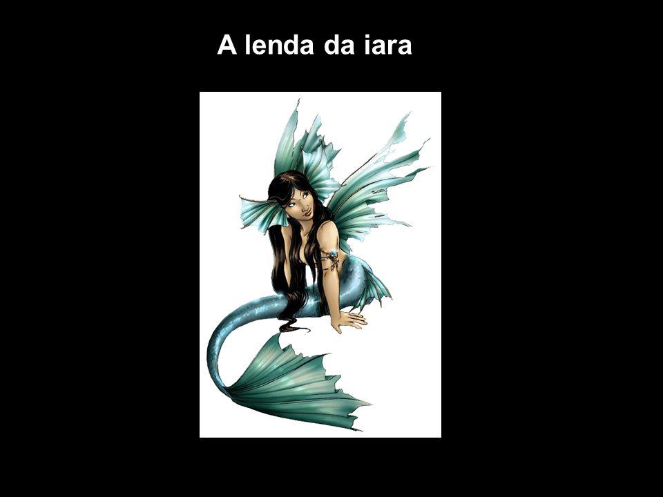 A Iara é uma lenda do folclore brasileiro.